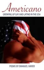 Americano: Growing Up Gay And Latino In The USA ebook by Emanuel Xavier