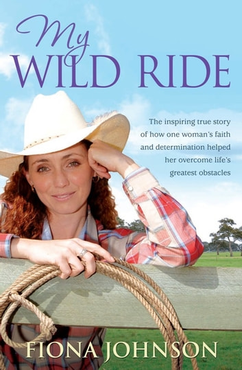 My Wild Ride - The inspiring true story of how one woman's faith and determination helped her overcome life's greatest odds ebook by Fiona Johnson