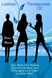 Lesbian Threesomes (3): Two More Hot Stories, 'Doctor's Orders' and 'Strangers on a Train' (Lesbian Sex) ebook by Paris Rivera