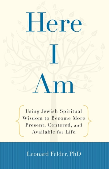 Here I Am - Using Jewish Spiritual Wisdom to Become More Present, Centered, and Available for Life ebook by Leonard Felder