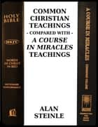 Common Christian Teachings Compared With a Course In Miracles Teachings ebook by Alan Steinle