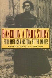 Based on a True Story - Latin American History at the Movies ebook by Donald F. Stevens