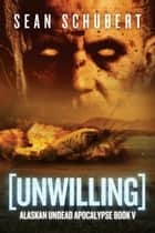 Unwilling - Alaskan Undead Apocalypse Book 5 ebook by Sean Schubert