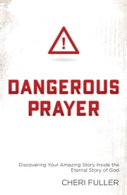 Dangerous Prayer - Discovering Your Amazing Story Inside the Eternal Story of God ebook by Cheri Fuller