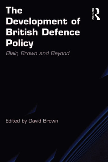 The Development of British Defence Policy - Blair, Brown and Beyond ebook by