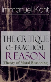 The Critique of Practical Reason: Theory of Moral Reasoning - From the Author of Critique of Pure Reason, Critique of Judgment, Dreams of a Spirit-Seer, Perpetual Peace & Fundamental Principles of the Metaphysics of Morals ebook by Immanuel Kant,Thomas Kingsmill Abbott