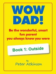 WOW DAD! Book 1: Outside - Be the wonderful, smart, fun parent you always knew you were ebook by Peter Atkinson