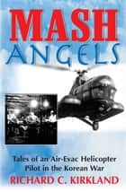 MASH Angels: Tales of an Air-Evac Helicopter Pilot in the Korean War - Tales of an Air-Evac Helicopter Pilot in the Korean War ebook by Richard C. Kirkland