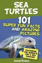 Sea Turtles : 101 Super Fun Facts And Amazing Pictures (Featuring The World's Top 6 Sea Turtles) ebook by Janet Evans