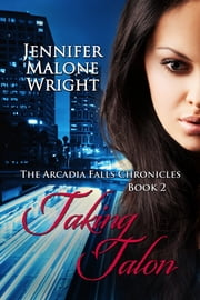 Taking Talon (The Arcadia Falls Chronicles 2) ebook by Jennifer Malone Wright