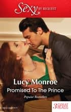 Promised To The Prince/The Scorsolini Marriage Bargain/Hired - The Sheikh's Secretary Mistress/For Duty's Sake ebook by Lucy Monroe