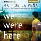 We Were Here audiobook by Matt de la Pena