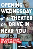 Opening Wednesday at a Theater or Drive-In Near You - The Shadow Cinema of the American '70s 電子書 by Charles Taylor