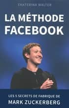 La méthode Facebook - Les 5 secrets de fabrique de Mark Zuckerberg ebook by Ekaterina WALTER