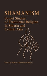 Shamanism: Soviet Studies of Traditional Religion in Siberia and Central Asia - Soviet Studies of Traditional Religion in Siberia and Central Asia ebook by Marjorie Mandelstam Balzer