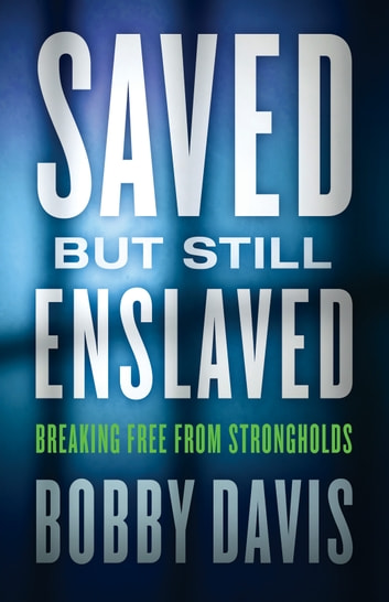 Saved but Still Enslaved - Breaking Free from Strongholds ebook by Bobby Davis