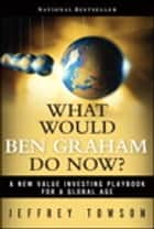 What Would Ben Graham Do Now? - A New Value Investing Playbook for a Global Age ebook by Jeffrey Towson