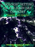 The Geologic Setting of the John Day Country - Grant County, Oregon (Illustrations) ebook by Thomas Prence Thayer