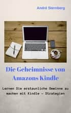 Die Geheimnisse von Amazons Kindle - Lernen Sie, erstaunliche Gewinne mit Kindle-Strategien zu machen ebook by Andre Sternberg