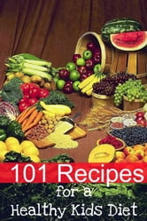 101 Recipes for a Healthy Kids Diet - A Parents Guide to Healthy Snacks, Sack Lunches, and Deserts That Your Kids Will Love ebook by Minute Help Guides