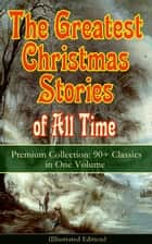 The Greatest Christmas Stories of All Time - Premium Collection: 90+ Classics in One Volume (Illustrated) - The Gift of the Magi, The Holy Night, The Mistletoe Bough, A Christmas Carol, The Heavenly Christmas Tree, A Letter from Santa Claus, The Fir Tree, The Nutcracker and the Mouse King… ebook by Louisa May Alcott, O. Henry, Mark Twain,...