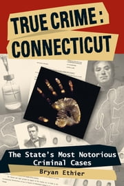 True Crime: Connecticut: The State's Most Notorious Criminal Cases ebook by Bryan Ethier