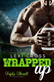 Wrapped Up: A Bad Boy Sports Romance - Triple Threat Series, #1 ebook by LEXI CROSS