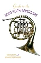 Guide to the Solo Horn Repertoire ebook by Richard Seraphinoff,Linda Dempf