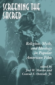 Screening The Sacred - Religion, Myth, And Ideology In Popular American Film ebook by Joel Martin,Conrad E. Ostwalt Jr.