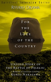 For the Love of the Country - Untold Story of the Battle of Peleliu:A Memoir of Japanese Colonel Kunio Nakagawa ebook by Ryuho Okawa