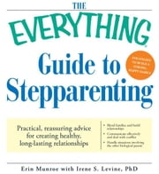 The Everything Guide to Stepparenting: Practical, reassuring advice for creating healthy, long-lasting relationships ebook by Erin Munroe,Irene S. Levine