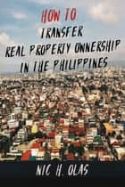 How to Transfer Real Property Ownership in the Philippines ebook by Nic H. Olas