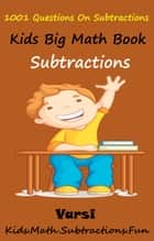 Kids Math Big Book: 1001 Questions On Subtractions ebook by Varsi