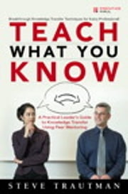 Teach What You Know - A Practical Leader's Guide to Knowledge Transfer Using Peer Mentoring ebook by Steve Trautman