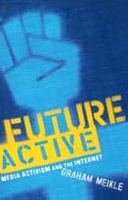 Future Active - Media Activism and the Internet ebook by Graham Meikle