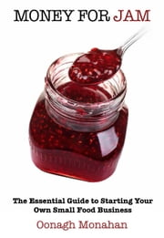 Money for Jam: The Essential Guide to Starting Your Own Small Food Business ebook by Oonagh Monahan
