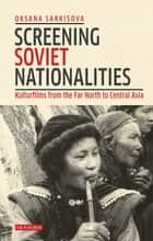 Screening Soviet Nationalities - Kulturfilms from the Far North to Central Asia ebook by Oksana Sarkisova