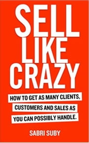 SELL LIKE CRAZY: How to Get As Many Clients, Customers and Sales As You Can Possibly Handle ebook by Sabri Suby