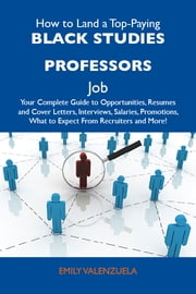 How to Land a Top-Paying Black studies professors Job: Your Complete Guide to Opportunities, Resumes and Cover Letters, Interviews, Salaries, Promotions, What to Expect From Recruiters and More ebook by Valenzuela Emily