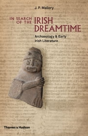In Search of the Irish Dreamtime: Archaeology and Early Irish Literature ebook by J. P. Mallory