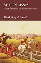 Stolen Kisses - Recollections of Frank Gray Griswold ebook by Frank Gray Griswold