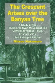 The Crescent Arises over the Banyan Tree: A Study of the Muhammadiyah Movement in a Central Javanese Town, c.1910s-2010 (Second Enlarged Edition) ebook by Mitsuo Nakamura