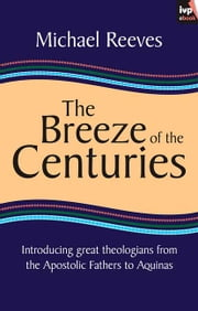The Breeze of the Centuries - Introducing great theologians - From the Apostolic Fathers to Aquinas ebook by Mike Reeves