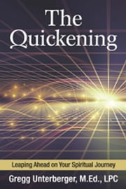 The Quickening - Leaping Ahead on Your Spiritual Journey ebook by Gregg Unterberger, M.Ed, LPC