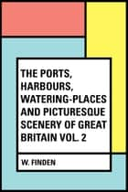 The Ports, Harbours, Watering-places and Picturesque Scenery of Great Britain Vol. 2 ebook by W. Finden