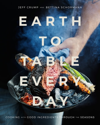 Earth to Table Every Day - Cooking with Good Ingredients Through the Seasons ebook by Jeff Crump,Bettina Schormann