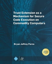 Trust Extension as a Mechanism for Secure Code Execution on Commodity Computers ebook by Bryan Jeffrey Parno