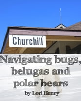 Navigating bugs, belugas and polar bears in Churchill, Canada ebook by Lori Henry