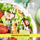 5: 2 Diet With Fast Metabolism How To Fix Your Damaged Metabolism, Increase Your Metabolic Rate, And Increase The Effectiveness Of 5:2 Diet audiobook by Greenleatherr