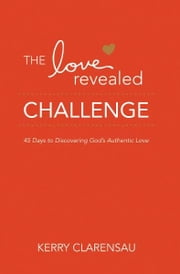The Love Revealed Challenge: 45 Days to Discovering God's Authentic Love ebook by Kerry Clarensau,Dr. JoAnn Butrin,Janelle Hail,Jodi Detrick,Joanna Weaver